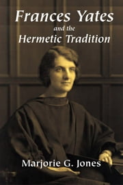 Frances Yates and the Hermetic Tradition ebook by Jones, Marjorie G