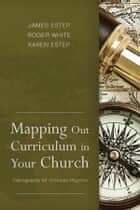 Mapping Out Curriculum in Your Church ebook by James R. Estep, M. Roger White, Karen L. Estep