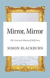 Mirror, Mirror - The Uses and Abuses of Self-Love ebook by Simon Blackburn