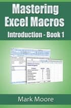 Mastering Excel Macros: Introduction - Mastering Excel Macros, #1 ebook by Mark Moore