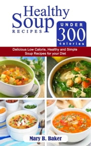 Healthy Soup Recipes Under 300 Calories: Delicious Low Calorie, Healthy and Simple Soup Recipes for Your Diet ebook by Mary B. Baker