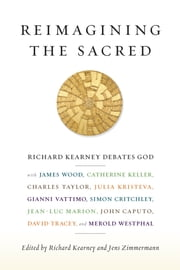 Reimagining the Sacred - Richard Kearney debates God with James Wood, Catherine Keller, Charles Taylor, Julia Kristeva, Gianni Vattimo, Simon Critchley, Jean-Luc Marion, John Caputo, David Tracey, and Merold Westphal ebook by Richard Kearney,Jens Zimmermann