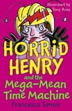Horrid Henry and the Mega-Mean Time Machine - Book 13 ebook by Francesca Simon, Tony Ross