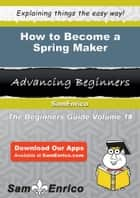 How to Become a Spring Maker - How to Become a Spring Maker ebook by Petronila Hallman