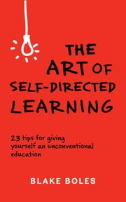 The Art of Self-Directed Learning - 23 Tips for Giving Yourself an Unconventional Education ebook by Blake Boles