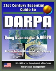 21st Century Essential Guide to DARPA: Defense Advanced Research Projects Agency, Doing Business with DARPA, Overview of Mission, Management, Projects, DoD Future Military Technologies and Science ebook by Progressive Management