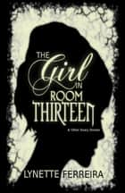 The Girl In Room Thirteen & Other Scary Stories ebook by Lynette Ferreira