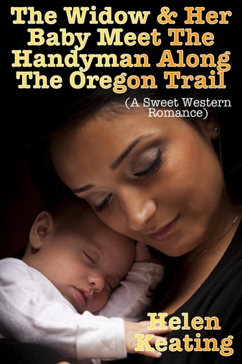 The Widow & Her Baby Meet The Handyman Along The Oregon Trail (A Sweet Western Romance) ebook by Helen Keating