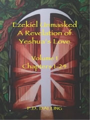 Ezekiel Unmasked - A Revelation of Yeshua's Love (Chapters 1-24) ebook by Dalling, P.D.