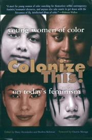 Colonize This! - Young Women of Color on Today's Feminism ebook by Daisy Hernandez,Ed.S. Bushra Rehman,Cherrie Moraga