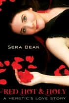 Red Hot and Holy - A Heretic's Love Story ebook by Sera Beak