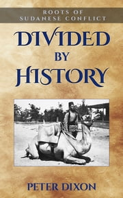 Divided by History - Roots of Sudanese Conflict ebook by Peter Dixon
