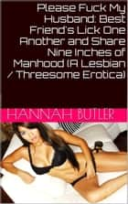 Please Fuck My Husband: Best Friend's Lick One Another and Share Nine Inches of Manhood (A Lesbian / Threesome Erotica) ebook by Hannah Butler