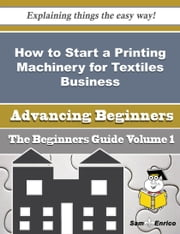 How to Start a Printing Machinery for Textiles Business (Beginners Guide) ebook by Bong Hendrix,Sam Enrico