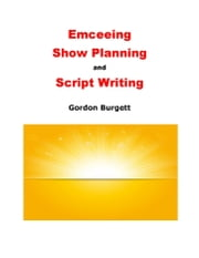 Emceeing, Show Planning, and Script Writing ebook by Gordon Burgett