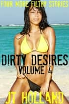 Dirty Desires: Volume 4 - Four More Filthy Stories ebook by JT Holland