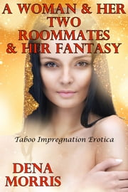 A Woman & Her Two Roommates & Her Fantasy (Taboo Impregnation Erotica) ebook by Dena Morris