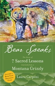 Bear Speaks: The Story Of 7 Sacred Lessons Learned From A Montana Grizzly ebook by Laura Carpini