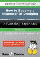 How to Become a Inspector Of Dredging - How to Become a Inspector Of Dredging ebook by Larita Whitt