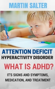 Attention Deficit Hyperactivity Disorder. What Is ADHD? It's Signs And Symptoms, Medication, And Treatment ebook by Martin Salter
