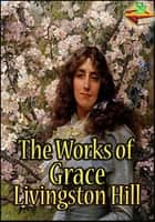 The Works of Grace Livingston Hill - (12 Works: The Enchanted Barn, Exit Betty, The Search, The Witness, and More!) ebook by Grace Livingston Hill