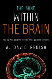 The Mind within the Brain - How We Make Decisions and How those Decisions Go Wrong ebook by A. David Redish