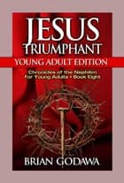 Jesus Triumphant: Young Adult Edition - Chronicles of the Nephilim for Young Adults, #8 ebook by Brian Godawa