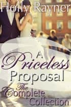 A Priceless Proposal: The Complete Collection ebook by Holly Rayner