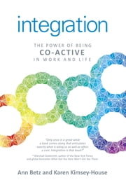 Integration - The Power of Being Co-Active in Work and Life ebook by Ann Betz,Karen Kimsey-House