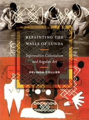 Repainting the Walls of Lunda - Information Colonialism and Angolan Art ebook by Delinda Collier