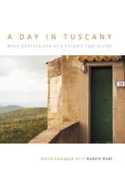 Day in Tuscany - More Confessions of a Chianti Tour Guide ebook by Dario Castagno,Robert Rodi