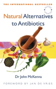Natural Alternatives to Antibiotics – Revised and Updated - How to treat infections without antibiotics ebook by Dr John McKenna