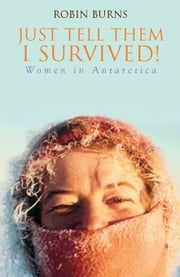 Just Tell Them I Survived: Women in Antarctica ebook by Burns, Robin