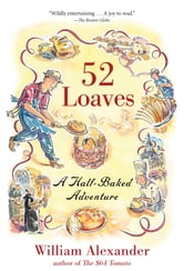52 Loaves - One Man's Relentless Pursuit of Truth, Meaning, and a Perfect Crust ebook by William Alexander
