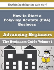 How to Start a Polyvinyl Acetate (PVA) Business (Beginners Guide) - How to Start a Polyvinyl Acetate (PVA) Business (Beginners Guide) ebook by Jenee Darling