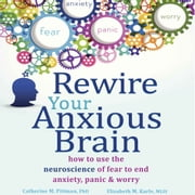 Rewire Your Anxious Brain - How to Use the Neuroscience of Fear to End Anxiety, Panic, and Worry audiobook by Catherine M. Pittman PhD, Elizabeth M. Karle MLIS