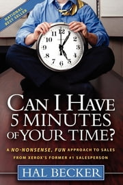 Can I Have 5 Minutes of Your Time?: A No-Nonsense, Fun Approach to Sales from Xerox's Former #1 Salesperson - A No-Nonsense, Fun Approach to Sales from Xerox's Former #1 Salesperson ebook by Hal Becker