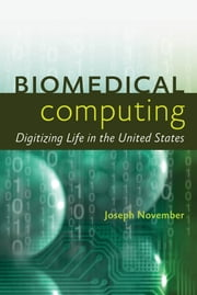 Biomedical Computing - Digitizing Life in the United States ebook by Joseph A. November
