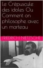 Le Crépuscule des idoles Ou Comment on philosophe avec un marteau ebook by Friedrich Nietzsche, Henri Albert