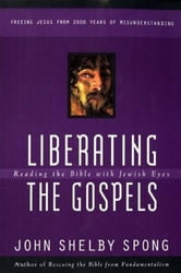 Liberating the Gospels - Reading the Bible with Jewish Eyes ebook by John Shelby Spong