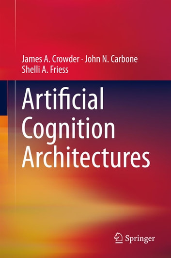 Artificial Cognition Architectures ebook by James Crowder,John N. Carbone,Shelli Friess