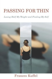 Passing for Thin - Losing Half My Weight and Finding My Self ebook by Frances Kuffel
