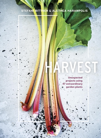 Harvest - Unexpected Projects Using 47 Extraordinary Garden Plants 電子書 by Stefani Bittner,Alethea Harampolis