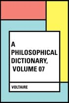 A Philosophical Dictionary, Volume 07 ebook by Voltaire