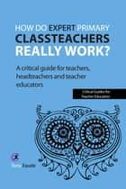 How do expert primary classteachers really work? ebook by Tony Eaude