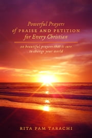 POWERFUL PRAYERS OF PRAISE AND PETITION FOR EVERY CHRISTIAN - 20 BEAUTIFUL PRAYERS THAT IS SURE TO CHANGE YOUR WORLD ebook by Rita Pam Tarachi