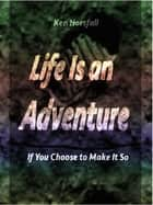 Life Is an Adventure...If You Choose to Make It So ebook by