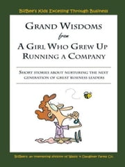 Grand Wisdoms From A Girl Who Grew Up Running A Company - Short stories about nurturing the next generation of great business leaders. ebook by BizBee's