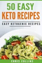 50 Easy Keto Recipes Cookbook. Recipes for Ketogenic Diet. ebook by Chris Collins