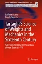 Tartaglia's Science of Weights and Mechanics in the Sixteenth Century - Selections from Quesiti et inventioni diverse: Books VII–VIII ebook by Raffaele Pisano, Danilo Capecchi